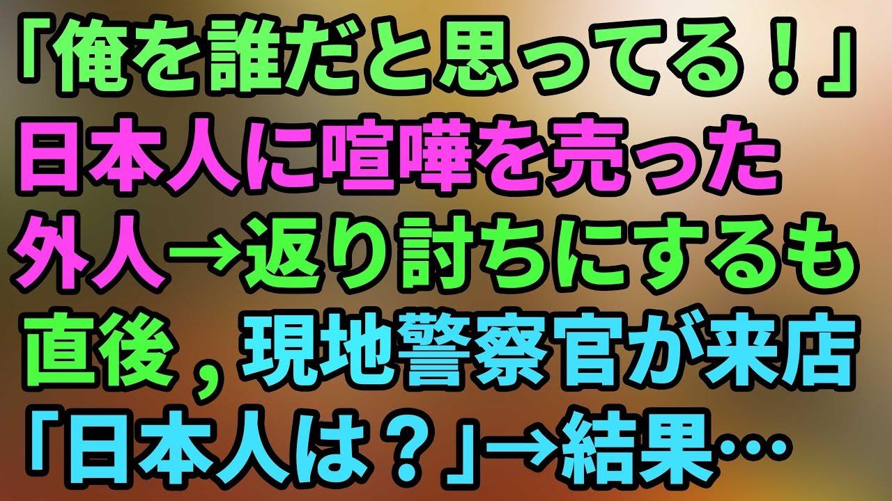 外人「俺を誰だと思ってる」→日本人に喧嘩を売ると、日(俺に喧嘩を売るとは…)→返り討ちに→すると現地警察が出動「日本人はいるか?」→外人「ニヤニヤ」逮捕を覚悟していたら何と・・・