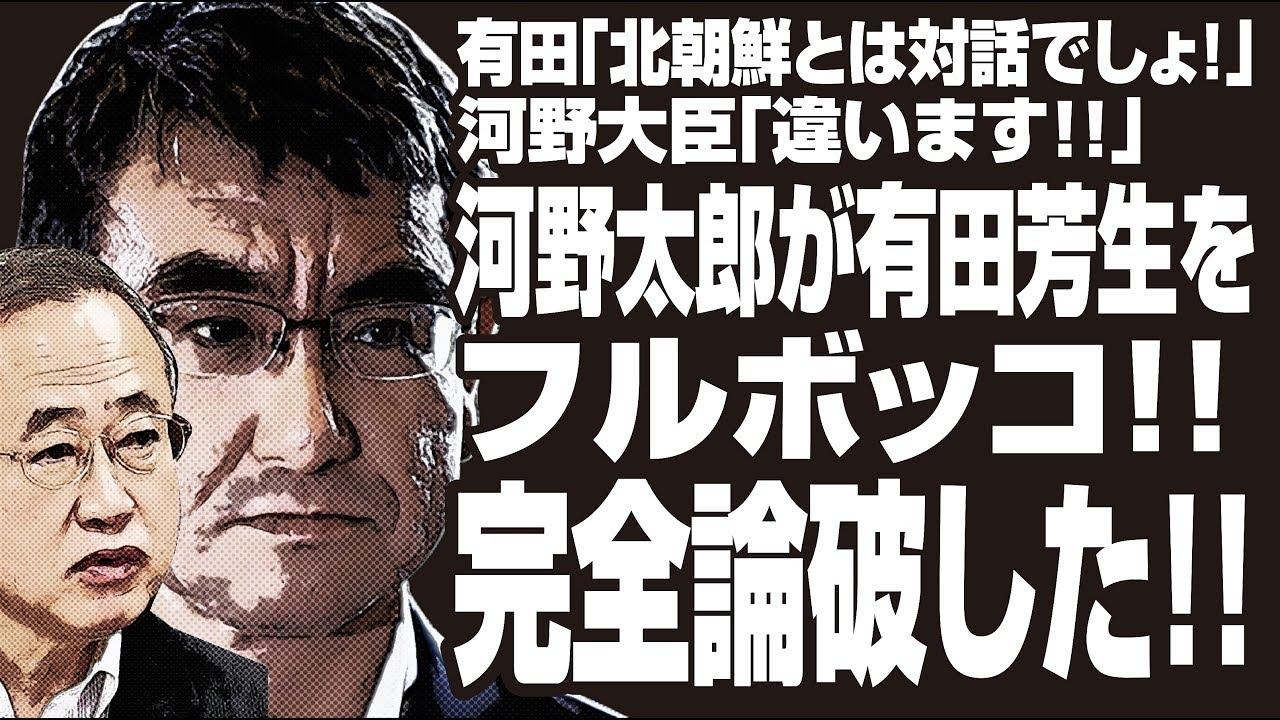 有田「北朝鮮とは対話でしょ!」河野大臣「違います!!」河野太郎が有田芳生をフルボッコ!!完全論破した!!