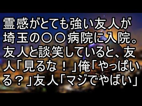 霊感がとても強い友人が埼玉の〇〇病院に入院。ある日友人と談笑していると、友人「見るな!」俺「やっぱ   いる?」友人「マジでやばいから逃げるぞ!」→結果【痛快・スカッとジャパン】