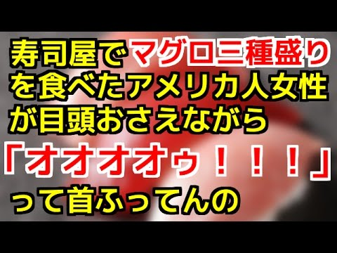 【日本好き外国人】 寿司屋でマグロ三種盛りを食べたアメリカ人女性が目頭おさえながら「オオオオゥ!!!」って首ふってんの